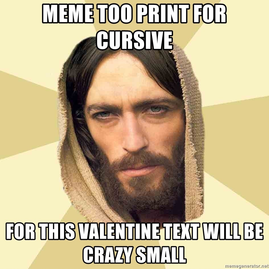 Jesus mem - Meme too print for cursive  For this valentine text will be crazy small