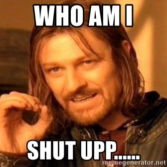One Does Not Simply - Who am I  Shut upp......