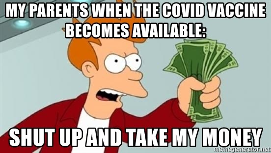 Shut up and take my money Fry blank - My parents when the COVID vaccine becomes available: SHUT UP AND TAKE MY MONEY