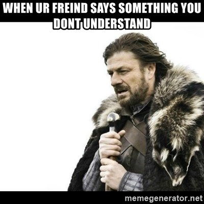 Winter is Coming - When ur freind says something you dont understand