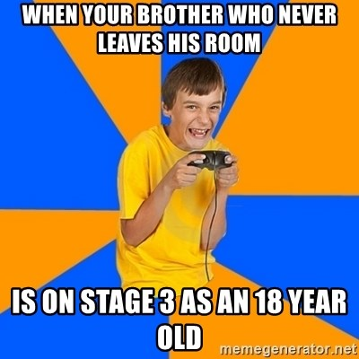 Annoying Gamer Kid - when your brother who never leaves his room is on stage 3 as an 18 year old