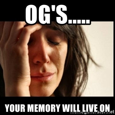 First World Problems - og's..... your memory will live on