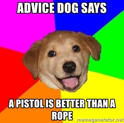 Advice Dog - advice dog says a pistol is better than a rope