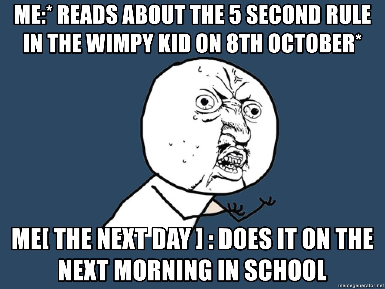 Y U No - Me:* reads about the 5 second rule in the wimpy kid on 8th October* Me[ the next day ] : does it on the next morning in school