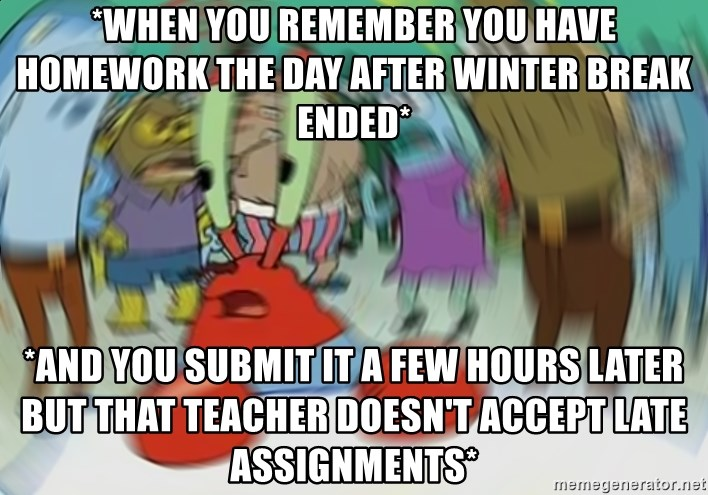 Blurry Mr Krab - *when you remember you have homework the day after winter break ended* *and you submit it a few hours later but that teacher doesn't accept late assignments*