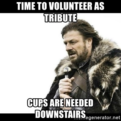 Winter is Coming - TIME TO VOLUNTEER AS TRIBUTE CUPS ARE NEEDED DOWNSTAIRS