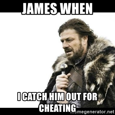 Winter is Coming - James when I catch him out for cheating
