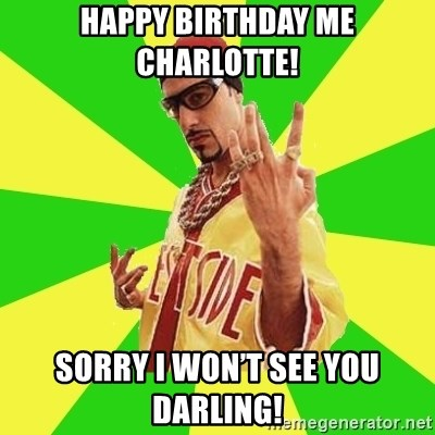 Ali G - Happy Birthday me Charlotte!  Sorry I won't see you darling!
