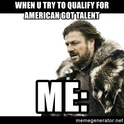 Winter is Coming - When u try to qualify for american got talent Me:
