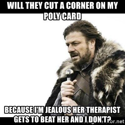 Winter is Coming - Will they cut a corner on my poly card because I'm jealous her therapist gets to beat her and I don't?