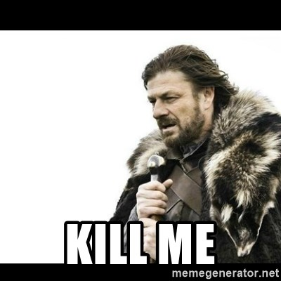 Winter is Coming - Kill me