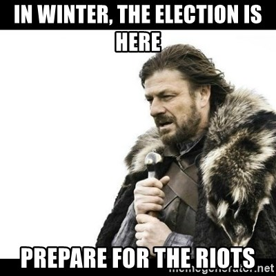 Winter is Coming - In Winter, the Election is Here Prepare for the Riots