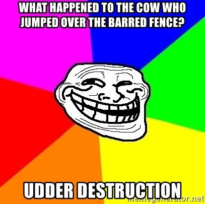 Trollface - what happened to the cow who jumped over the barred fence? Udder Destruction