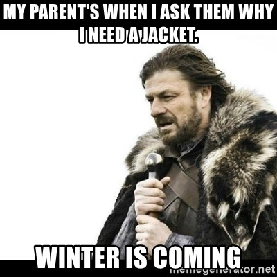 Winter is Coming - My parent's when I ask them why i need a jacket. Winter is coming