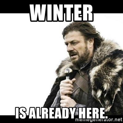 Winter is Coming - Winter is already here.