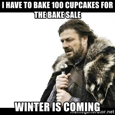 Winter is Coming - I have to bake 100 cupcakes for the bake sale Winter is coming