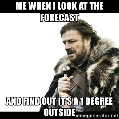 Winter is Coming - Me when I look at the forecast  and find out it's a 1 degree outside