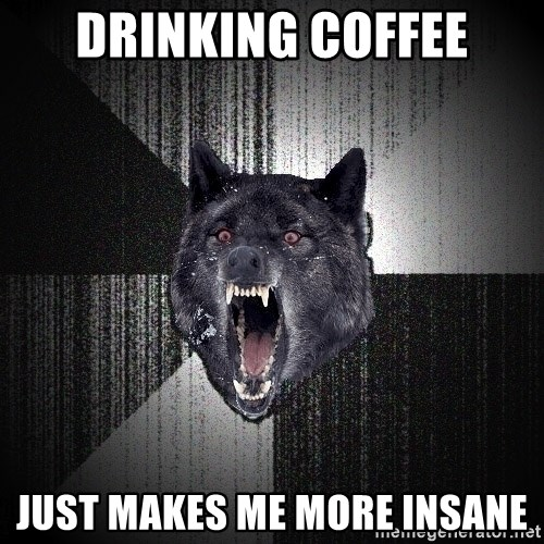 Insanity Wolf - drinking coffee just makes me more insane