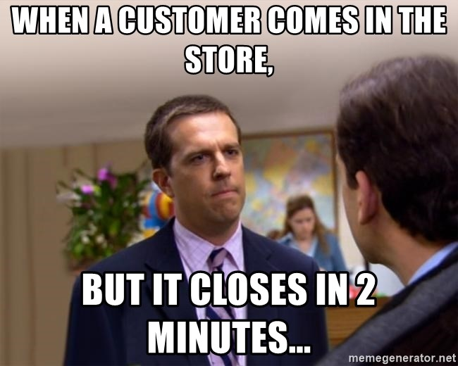 Sorry I Annoyed you with... - When a customer comes in the store, but it closes in 2 minutes...