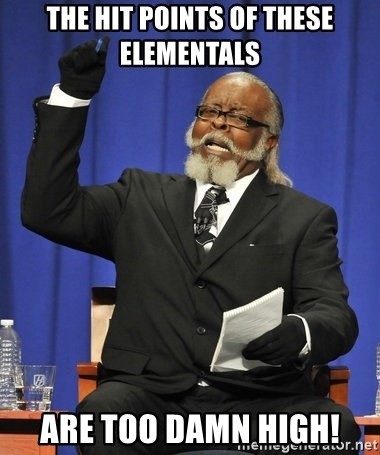 Rent Is Too Damn High - the hit points of these elementals are too damn high!