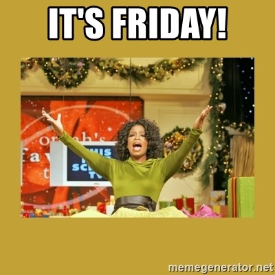 Oprah You get a - It's friday!