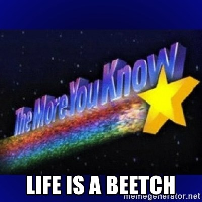 The more you know - Life is a beetch