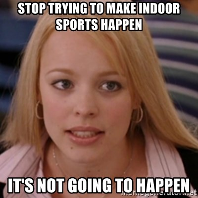 mean girls - Stop trying to make indoor sports happen It's not going to happen