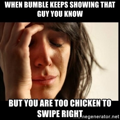 First World Problems - When Bumble keeps showing that guy you know But you are too chicken to swipe right