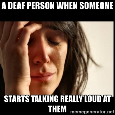 First World Problems - a deaf person when someone starts talking really loud at them