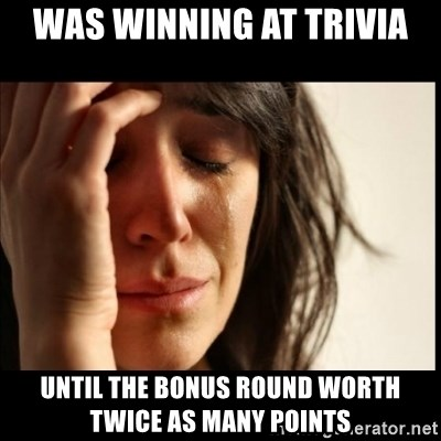 First World Problems - was winning at trivia until the bonus round worth twice as many points