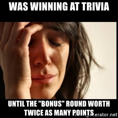 """First World Problems - was winning at trivia until the """"bonus"""" round worth twice as many points"""