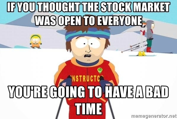 You're gonna have a bad time - If you thought the stock market was open to everyone   you're going to have a bad time