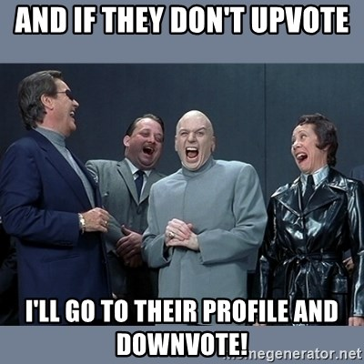 Dr. Evil and His Minions - And if they don't upvote I'll go to their profile and downvote!