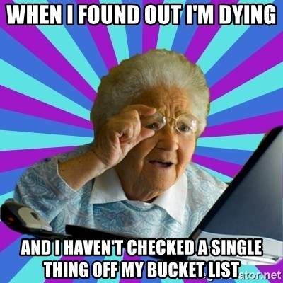 old lady - When I found out I'm dying and I haven't checked a single thing off my bucket list