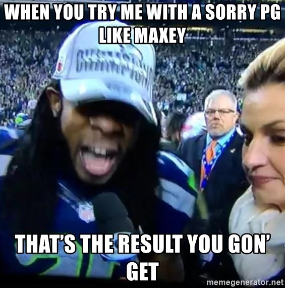 Are You Richard Sherman? - When you try me with a sorry PG like Maxey That's the result you gon' get