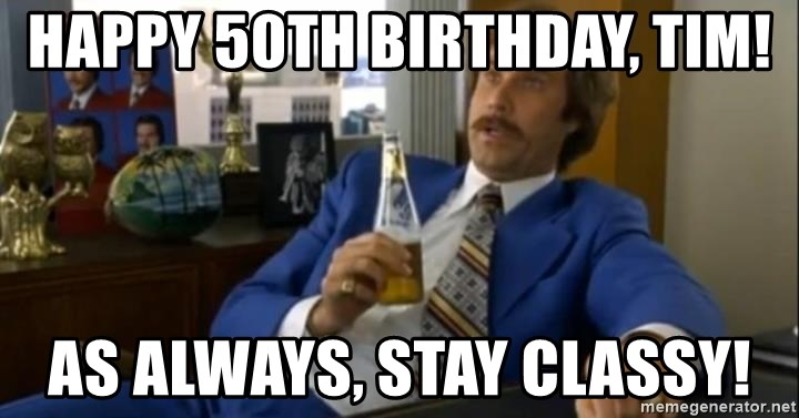 That escalated quickly-Ron Burgundy - HAPPY 50th BIRTHDAY, TIM! AS ALWAYS, STAY CLASSY!