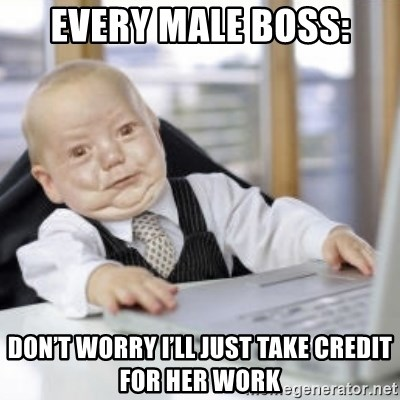 Working Babby - Every male boss: Don't worry I'll just take credit for her work