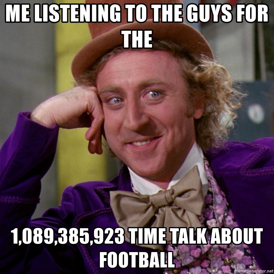 Willy Wonka - Me listening to the guys for the 1,089,385,923 time talk about football