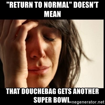 """First World Problems - """"Return to normal"""" doesn't mean That douchebag gets another Super Bowl."""