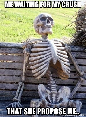 Waiting Skeleton - Me Waiting for My Crush That She Propose Me..