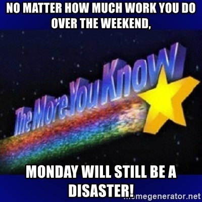 The more you know - No matter how much work you do over the weekend, Monday will still be a disaster!