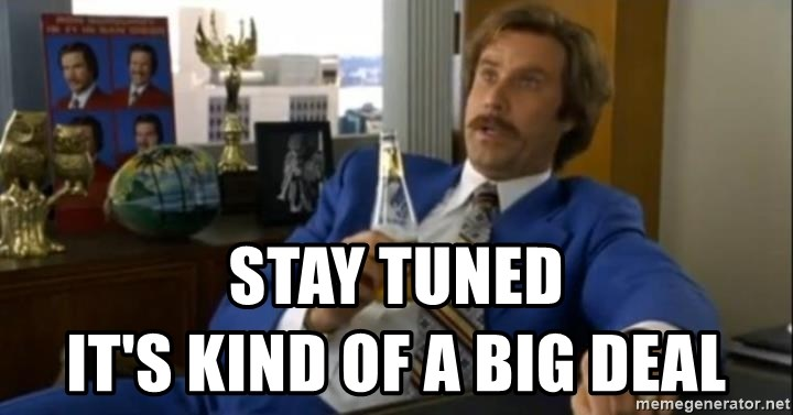 That escalated quickly-Ron Burgundy - STAY TUNED                                      It's Kind of a Big Deal