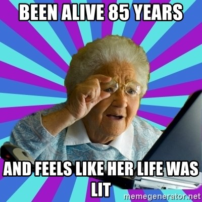 old lady - Been alive 85 years And feels like her life was lit