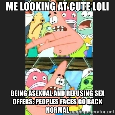 Pushing Patrick - me looking at cute loli being asexual and refusing sex offers: peoples faces go back normal