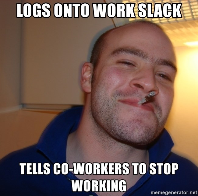 Good Guy Greg - Logs onto work Slack Tells co-workers to stop working