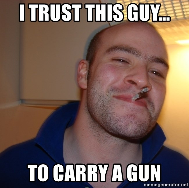 Good Guy Greg - I trust this guy... To carry a gun