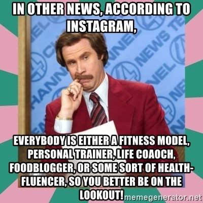 anchorman - In other news, according to instagram,  everybody is either a fitness model, personal Trainer, life coaoch, foodblogger, or some sort of health-fluencer, so you better be on the lookout!