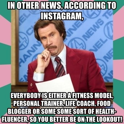 anchorman - In other news, according to instagram,  Everybody is either a fitness model, personal Trainer, life coach, food Blogger or some some sort of health-fluencer, so you better be on the lookout!
