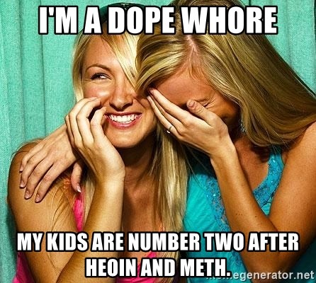 Laughing Whores - I'm A dope whore My kids are number two after heoin and meth.