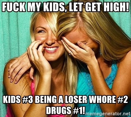 Laughing Whores - FUCK MY KIDS, LET GET HIGH! KIDS #3 BEING A LOSER WHORE #2 DRUGS #1!
